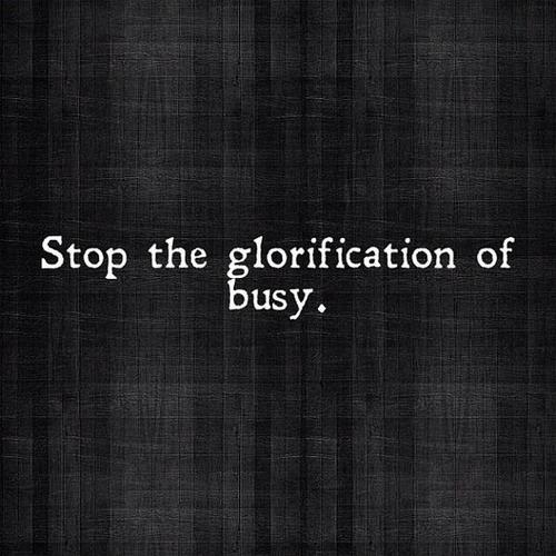 Stop the glorification of busy.